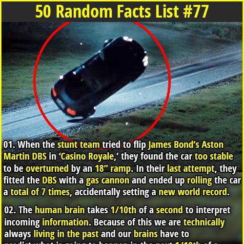 "Random Facts | 01. When the stunt team tried to flip James Bond's Aston Martin DBS in 'Casino Royale,' they found the car too stable to be overturned by an 18"" ramp. In their last attempt, they fitted the DBS with a gas cannon and ended up rolling the car a total of 7 times, accidentally setting a new world record. 