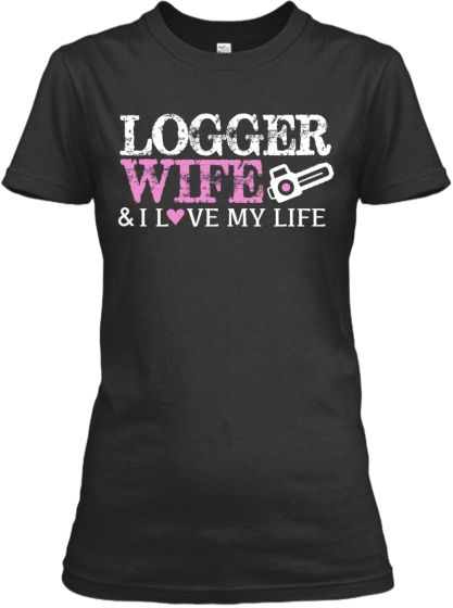 My Lover Was A Logger : Love my life wife pro logger