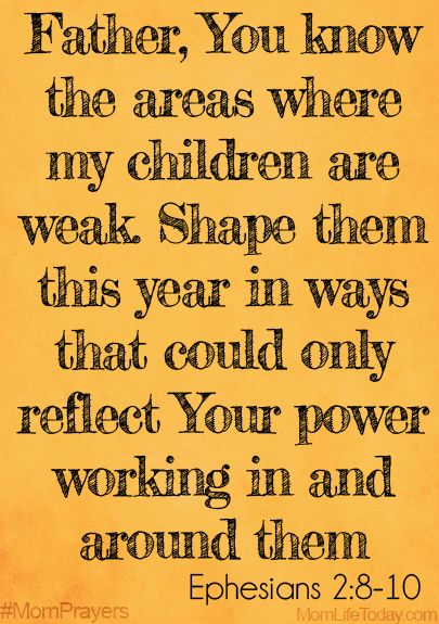 Father, You know the areas where my children are weak. Shape them this year in ways that could only reflect Your power working in and around them. Ephesians 2:8-10 #MomPrayers