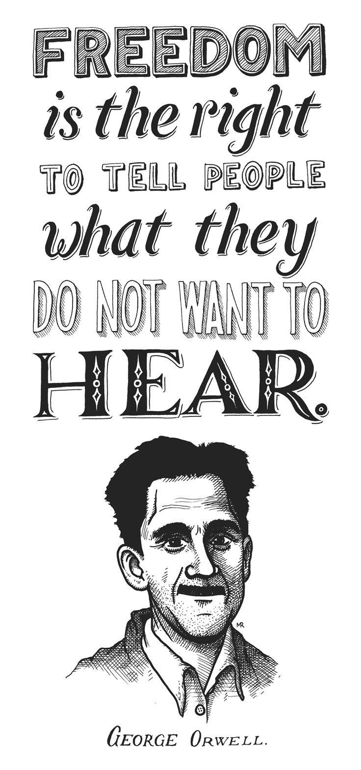 """Freedom is the right to tell people what they do not want to hear."" - George Orwell."