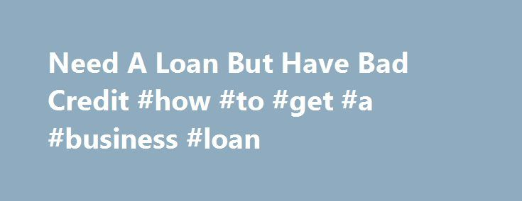 Need A Loan But Have Bad Credit #how #to #get #a #business #loan http://loans.remmont.com/need-a-loan-but-have-bad-credit-how-to-get-a-business-loan/  #i need a loan but i have bad credit # Need A Loan But Have Bad Credit When you need a loan but have bad credit it can seem an almost impossible situation. After all, millions of people need a loan but have bad credit. However now, as the economy and unexpected expenses force more […]The post Need A Loan But Have Bad Credit #how #to #get #a…