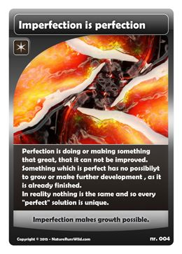 """Imperfection is perfection: Perfection is doing or making something that great, that it can not be improved. Something which is perfect has no possibilyt to grow or make further development , as it is already finished. In reality nothing is the same and so every """"perfect"""" solution is unique. Imperfection makes growth possible. #cards #wisdomcards"""