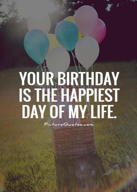 Your birthday is the happiest day of my life. Picture Quotes.