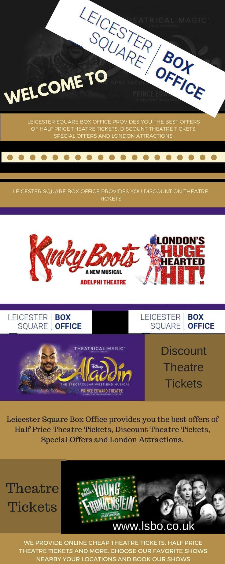 Theatre Tickets Leicester Square Box Office 	  We provide online Cheap Theatre Tickets, Half Price Theatre Tickets and more. Choose our favorite shows nearby your locations and book our shows. Get more information about us. http://www.lsbo.co.uk/