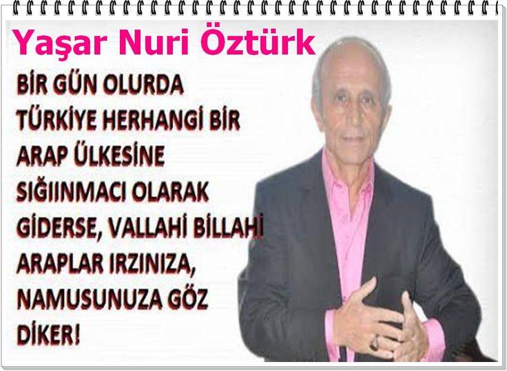 Bir gün olurda Türkiye herhangi bir arap ülkesine sığınmacı olarak giderse, vallahı billahi araplar ırzımıza, namusunuza göz diker.! Yaşar Nuri Öztürk