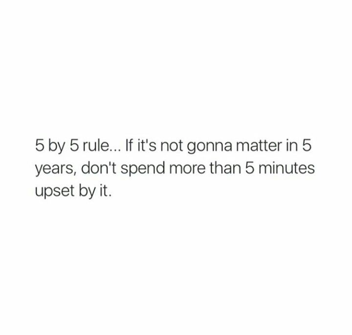 If it's not going to matter in 5 years, don't spend more than 5 minutes being upset about it. - 5 by 5 rule