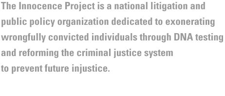 The Innocence Project works to exonerate the wrongfully convicted through postconviction DNA testing; and develop and implement reforms to prevent wrongful convictions.