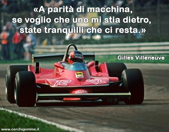 «A parità di macchina, se voglio che uno mi stia dietro, state tranquilli che ci resta.» Gilles Villeneuve