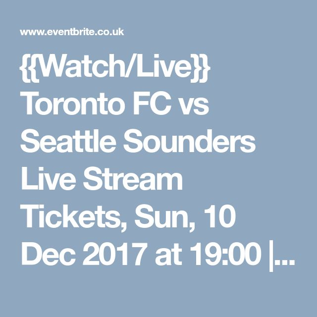 {{Watch/Live}} Toronto FC vs Seattle Sounders Live Stream Tickets, Sun, 10 Dec 2017 at 19:00 | Eventbrite