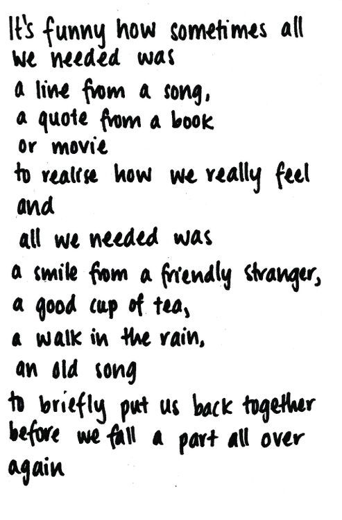 It's funny how sometimes all we needed was a line from a song, a quote from a book or movie to realize how we really feel and all we needed was a smile from a friendly stranger, a good cup of tea, a walk in the rain, an old song to briefly put us back together before we fall apart all over again.