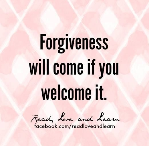 Forgiveness will come if you welcome it.