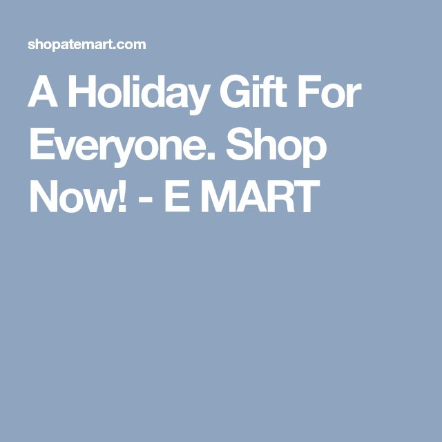 A Holiday Gift For Everyone. Shop Now! - E MART
