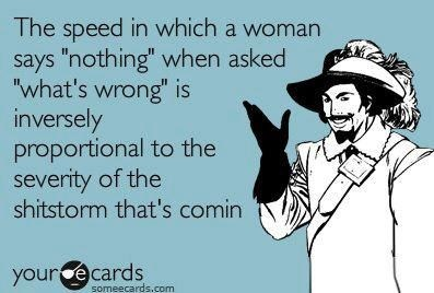 """hahaha so true. The speed in which a woman says 'nothing' when asked 'what's wrong' is inversely proportional to the severity of the shitstorm that's comin."""""""