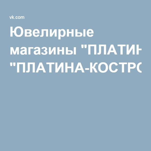 """Ювелирные магазины """"ПЛАТИНА-КОСТРОМА"""""""