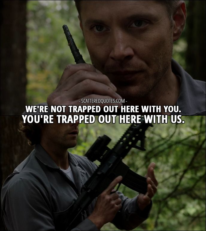 Quote from Supernatural 12x09 │  Dean Winchester: We're not trapped out here with you. You're trapped out here with us.
