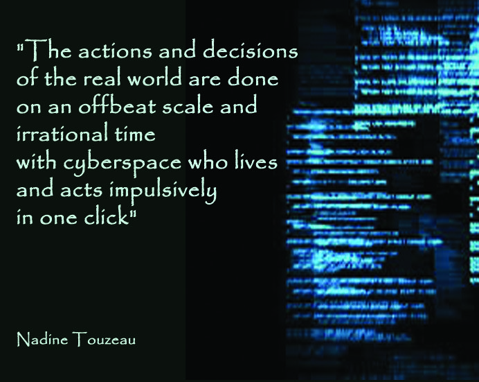 """The actions and the decisions of the real world are done on an offbeat scale and irrational time with cyberspace who leaves and acts impulsively in one click"". Nadine TOUZEAU Profiler, net-profiler"