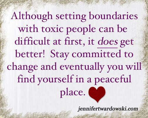 Although setting boundaries with toxic people can be difficult at first, it does get better! Stay committed to change and eventually you will find yourself in a peaceful place.