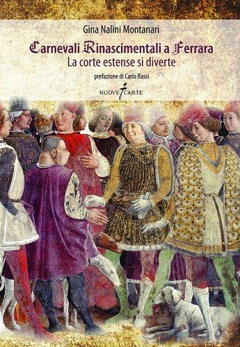 Carnevali Rinascimentali a Ferrara: in un libro di Gina Nalini Montanari il racconto dei divertimenti della corte estense