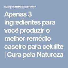 Apenas 3 ingredientes para você produzir o melhor remédio caseiro para celulite   Cura pela Natureza