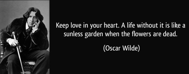 """Zitat von Oscar Wilde: """"Keep love in your heart. A life without it is like a sunless garden when the flowers are dead."""""""