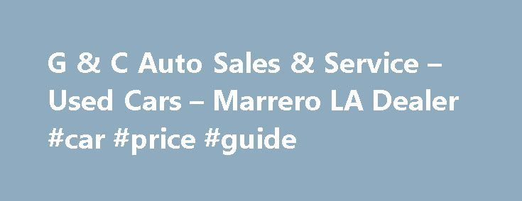 G & C Auto Sales & Service – Used Cars – Marrero LA Dealer #car #price #guide http://nef2.com/g-c-auto-sales-service-used-cars-marrero-la-dealer-car-price-guide/  #auto cars for sale # G & C Auto Sales & Service – Marrero LA, 70072 Welcome to G & C Auto Sales & Service Marrero Used Cars, Used Pickup Trucks Lot. If you are looking for a Marrero Used Cars, Used Pickup Trucks lot, an Arabi Used Cars. Used Pickups For Sale inventory, or...