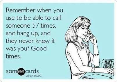 """Remember when you use to be able to call someone 57 times, and hang up, and they never knew it was you? Good times."""