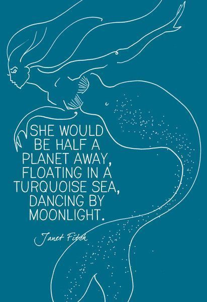 """She would be half a planet away, floating in a turquoise sea, dancing by moonlight."" Janet Fitch"