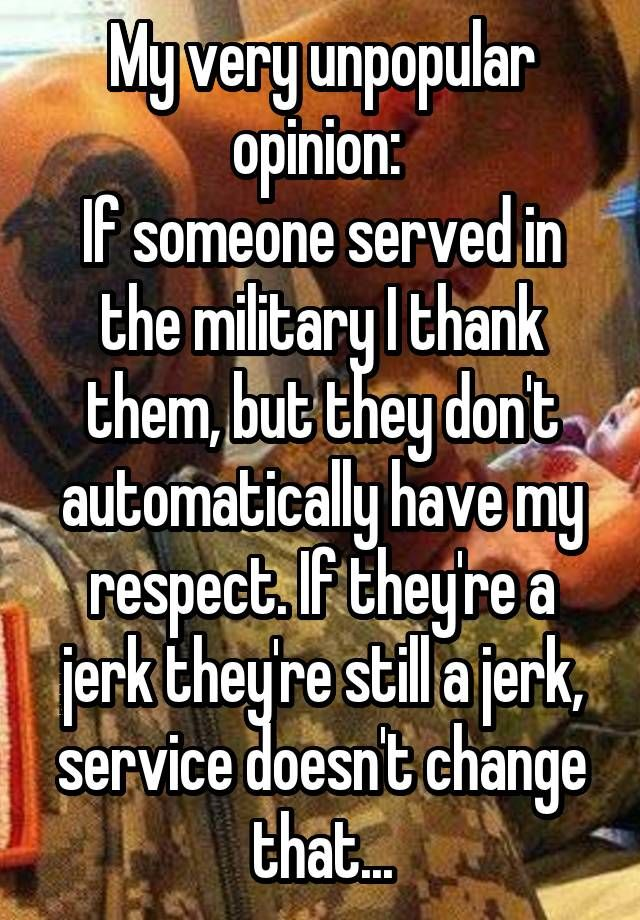 My very unpopular opinion: If someone served in the military I thank them, but they don't automatically have my respect. If they're a jerk they're still a jerk, service doesn't change that...
