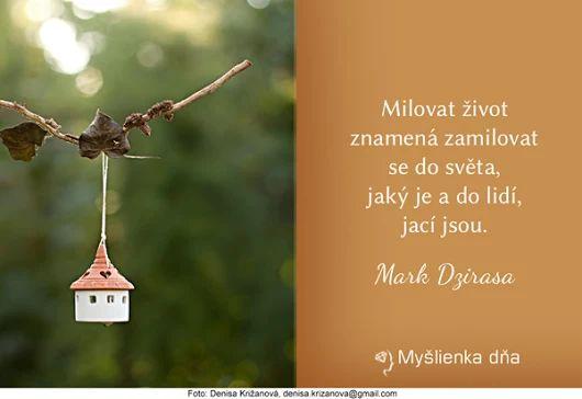 MILOVAŤ ŽIVOT znamená zamilovať sa do sveta, aký je a do ľudí, akí sú. -- Mark Dzirasa