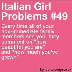 italian girl problems. Seriously my looks changed dramatically every year from the time I was 13 until I was 19. I had friends who only saw me once a year and would walk pass me if I was just standing there quietly. Recognized by my personality  before my looks.