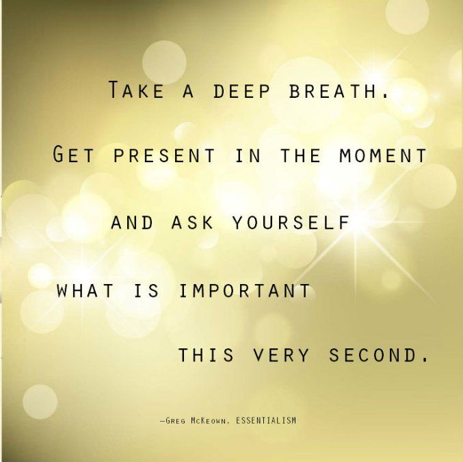 Take a deep breath, get present in the moment and ask yourself what is most important this very second. -Greg McKeown