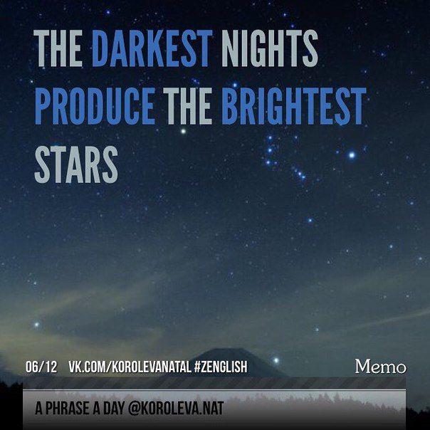 The darkest nights produce the brightest stars (Самые яркие звёзды бывают лишь самой темной ночью). #aphraseaday #zenglish #korolevanat