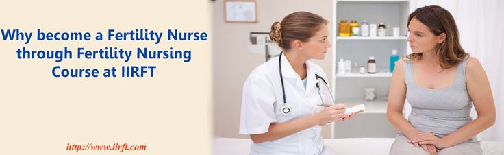 Why become a Fertility Nurse through Fertility nursing course at IIRFT?