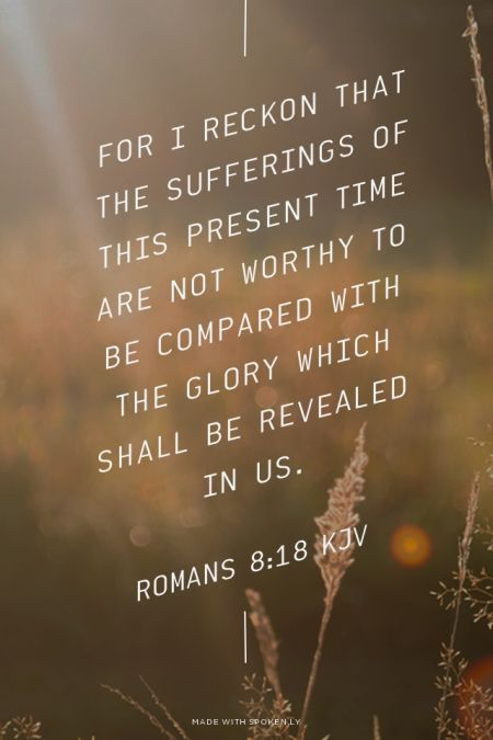 For I reckon that the sufferings of this present time are not worthy to be compared with the glory which shall be revealed in us. - Romans 8:18 KJV | Shasta made this with Spoken.ly