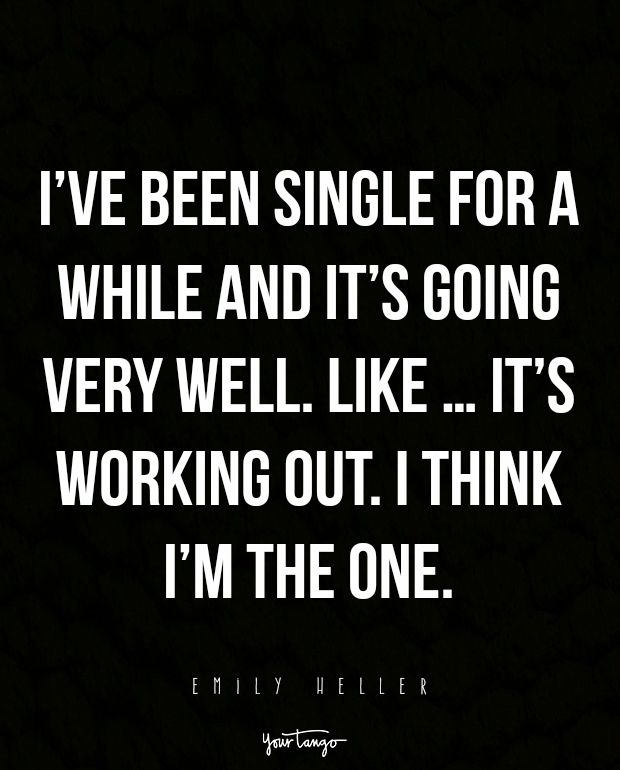 """I've been single for a while and it's going very well. Like...it's working out. I think I'm the one."" —Emily Heller"