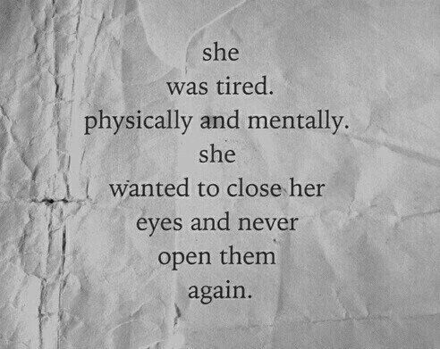 She was tired. Physically and mentally. She wanted to close her eyes and never open them again.