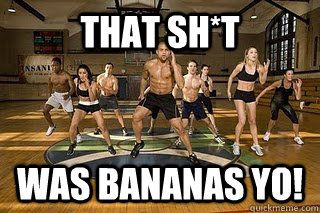 that ish was bananas yo  - Shaun T