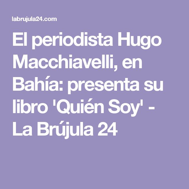 El periodista Hugo Macchiavelli, en Bahía: presenta su libro 'Quién Soy' - La Brújula 24