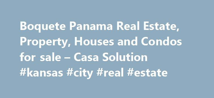 Boquete Panama Real Estate, Property, Houses and Condos for sale – Casa Solution #kansas #city #real #estate http://real-estate.remmont.com/boquete-panama-real-estate-property-houses-and-condos-for-sale-casa-solution-kansas-city-real-estate/  #real estate panama # Welcome to Casa Solution Casa Solution has helped hundreds of new arrivals as well as Panamanians successfully purchase their dream properties in Panama. With a commitment to service and integrity, the English and Spanish speaking…