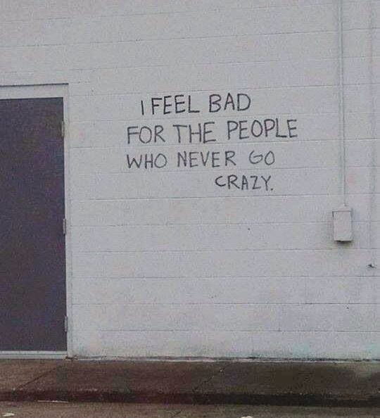 """""""I feel bad for the people who never go crazy."""" - Unknown #quotes"""