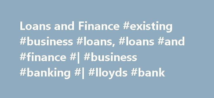 Loans and Finance #existing #business #loans, #loans #and #finance #| #business #banking #| #lloyds #bank http://malta.remmont.com/loans-and-finance-existing-business-loans-loans-and-finance-business-banking-lloyds-bank/  # LOANS & FINANCE 1 8 out of 10 relates to loans and overdrafts in the period November 2013 to November 2016. 2 There is always a possibility that interest rates may go down leaving a fixed rate loan at a higher level compared to a variable rate loan. However, if interest…