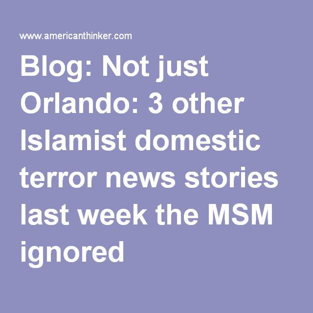 Blog: Not just Orlando: 3 other Islamist domestic terror news stories last week the MSM ignored