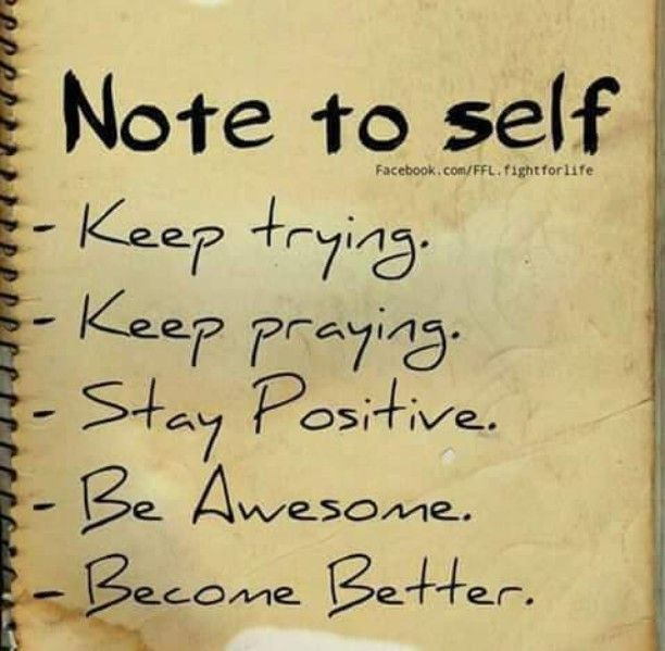 Note to self - Keep trying. Keep praying. Stay positive. Be awesome. Become better.