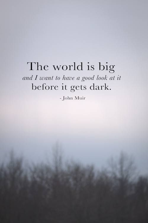 The world is so very big. John Muir.