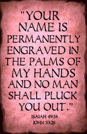 Your name is permanently engraved in the palms of My hands and no man shall pluck you out. Isaiah 49:16 & John 10:28
