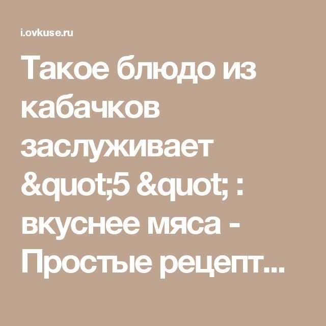 """Такое блюдо из кабачков заслуживает """"5 """" : вкуснее мяса - Простые рецепты Овкусе.ру"""