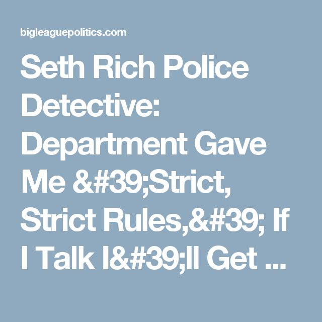Seth Rich Police Detective: Department Gave Me 'Strict, Strict Rules,' If I Talk I'll Get 'Re-Assigned' - Big League Politics
