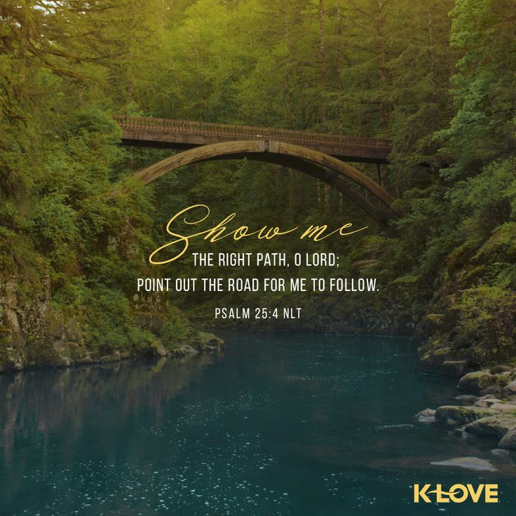 K-LOVE's Verse of the Day. Show me the right path, O LORD; point out the road for me to follow. Psalm 25:4 NLT
