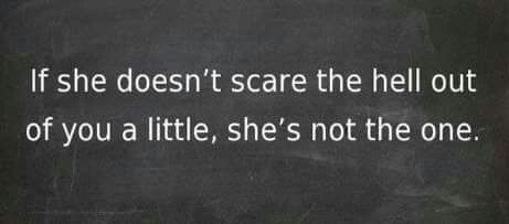 If she doesn't scare the hell out of you a little,  she's not the one.