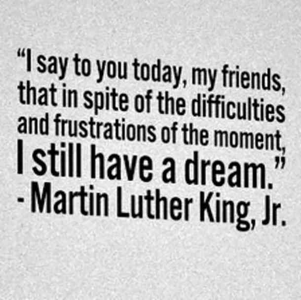 I say to you today, my friends, that in spite of the difficulties and frustrations of the moment, I still have a dream. — Martin Luther King Jr.